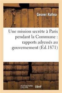 Une Mission Secrete a Paris Pendant La Commune: Rapports Adresses Au Gouvernement