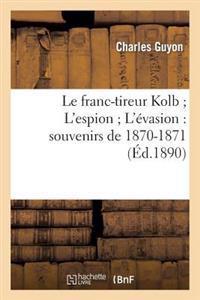 Le Franc-Tireur Kolb; L'Espion; L'Evasion: Souvenirs de 1870-1871