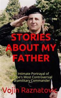 Stories about My Father: An Intimate Portrayal of Europe's Most Controversial Paramilitary Commander