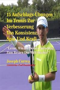 15 Aufschlags-Ubungen Im Tennis Zur Verbesserung Von Konsistenz, Spin Und Kraft: Lerne, Wie Du Deinen Aufschlag Zum Besten Der Welt Machst