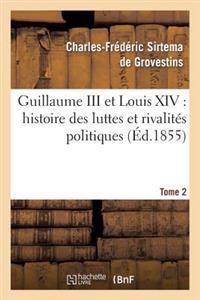 Guillaume III Et Louis XIV: Histoire Des Luttes Et Rivalites Politiques. Tome 2