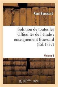 Solution de Toutes Les Difficult s de l' tude, Enseignement Buessard. Volume 1