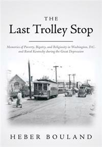 The Last Trolley Stop: Memories of Poverty, Bigotry, and Religiosity in Washington, D.C. and Rural Kentucky During the Great Depression