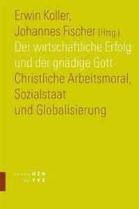 Der Wirtschaftliche Erfolg Und Der Gnadige Gott: Christliche Arbeitsmoral, Sozialstaat Und Globalisierung