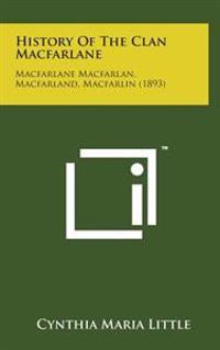 History of the Clan MacFarlane: MacFarlane Macfarlan, Macfarland, Macfarlin (1893)