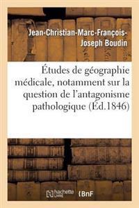 �tudes de G�ographie M�dicale, Notamment Sur La Question de l'Antagonisme Pathologique