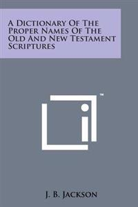A Dictionary of the Proper Names of the Old and New Testament Scriptures