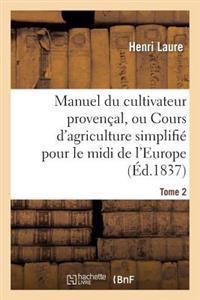 Manuel Du Cultivateur Proven�al, Ou Cours d'Agriculture Simplifi�. T2