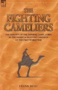 The Fighting Cameliers - The Exploits of the Imperial Camel Corps in the Desert and Palestine Campaign of the Great War