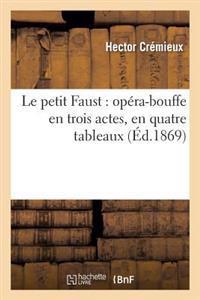 Le Petit Faust: Opera-Bouffe En Trois Actes, En Quatre Tableaux