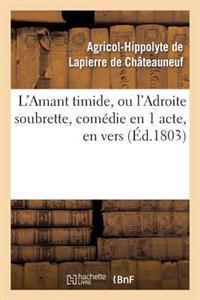 L'Amant Timide, Ou L'Adroite Soubrette, Comedie En 1 Acte, En Vers
