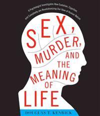 Sex, Murder, and the Meaning of Life: A Psychologist Investigates How Evolution, Cognition, and Complexity Are Revolutionizing Our View of Human Natur