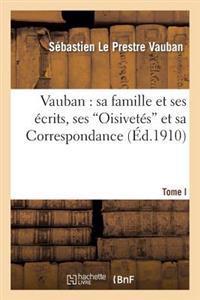 Vauban: Sa Famille Et Ses Ecrits, Ses Oisivetes Et Sa Correspondances