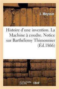 Histoire d'Une Invention. La Machine � Coudre. Notice Sur Barth�lemy Thimonnier