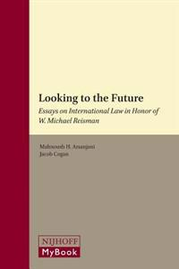 Looking to the Future: Essays on International Law in Honor of W. Michael Reisman