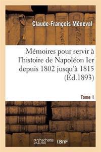 Memoires Pour Servir A L'Histoire de Napoleon Ier Depuis 1802 Jusqu'a 1815. Tome 1