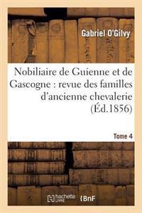 Nobiliaire de Guienne Et de Gascogne: Revue Des Familles D'Ancienne Chevalerie. Tome 4