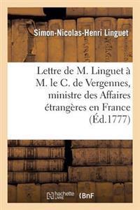 Lettre de M. Linguet A M. Le C. de Vergennes, Ministre Des Affaires Etrangeres En France