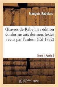 Oeuvres de Rabelais: Edition Conforme Aux Derniers Textes Revus Par L'Auteur. Tome 1, Partie 2