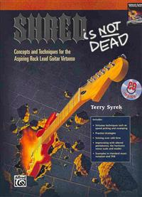 Shred Is Not Dead: Concepts and Techniques for the Aspiring Rock Lead Guitar Virtuoso, Book & CD
