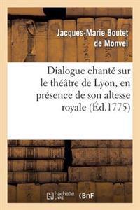 Dialogue Chant� Sur Le Th��tre de Lyon, En Pr�sence de Son Altesse Royale La Princesse de Pi�mont