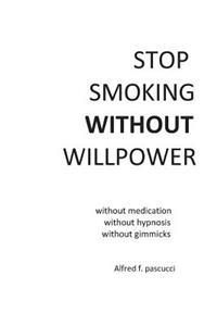 Stop Smoking Without Willpower: Yes You Can Stop Smoking Without Gimmicks, Hypnosis, Medications, and Willpower.