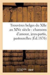 Trouveres Belges Du Xiie Au Xive Siecle: Chansons D'Amour, Jeux-Partis, Pastourelles