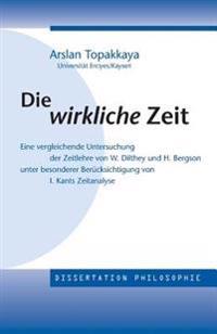 Die Wirkliche Zeit: Eine Vergleichende Untersuchung Der Zeitlehre Von W. Dilthey Und H. Bergson Unter Besonderer Berücksichtigung Von Kant
