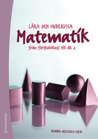 Lära och undervisa matematik : från förskoleklass till åk 6
