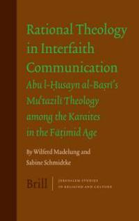Rational Theology in Interfaith Communication: Abu-I-Husayn Al-Basri's Mu'tazili Theology Among the Karaites in the Fatimid Age