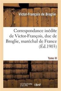 Correspondance Inedite de Victor-Francois, Duc de Broglie, Marechal de France. Tome III