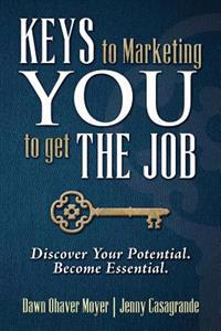 Keys to Marketing You to Get the Job: Discover Your Potential. Become Essential.