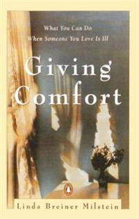 Giving Comfort: What You Can Do When Someone You Love Is Ill