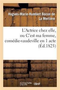 L'Actrice Chez Elle, Ou c'Est Ma Femme, Com�die-Vaudeville En 1 Acte