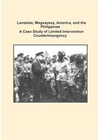 Lansdale, Magsaysay, America, and the Philippines a Case Study of Limited Intervention Counterinsurgency