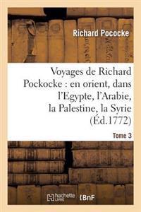 Voyages de Richard Pockocke: En Orient, Dans L'Egypte, L'Arabie, La Palestine, La Syrie. T. 3