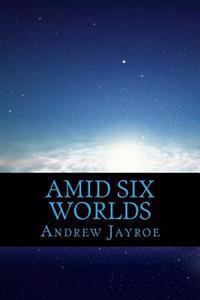 Amid Six Worlds: Six Original Science Fiction & Fantasy Stories