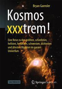 Kosmos Xxxtrem!: Eine Reise Zu Den Größten, Schnellsten, Hellsten, Heißesten, Schwersten, Dichtesten Und ältesten Objekten Im Ganzen Un