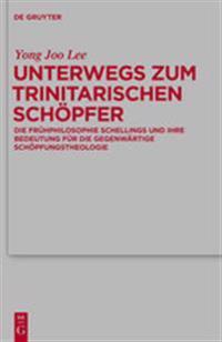 Unterwegs Zum Trinitarischen Schopfer: Die Fruhphilosophie Schellings Und Ihre Bedeutung Fur Die Gegenwartige Schopfungstheologie