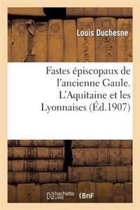 Fastes Episcopaux de L'Ancienne Gaule. L'Aquitaine Et Les Lyonnaises