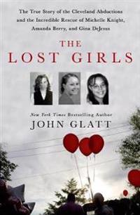 The Lost Girls: The True Story of the Cleveland Abductions and the Incredible Rescue of Michelle Knight, Amanda Berry, and Gina DeJesu