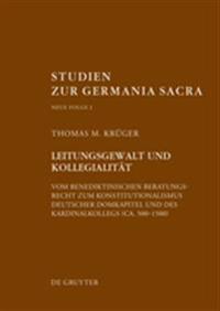 Leitungsgewalt Und Kollegialitt: Vom Benediktinischen Beratungsrecht Zum Konstitutionalismus Deutscher Domkapitel Und Des Kardinalkollegs (CA. 500-150
