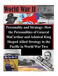 Personality and Strategy: How the Personalities of General MacArthur and Admiral King Shaped Allied Strategy in the Pacific in World War Two