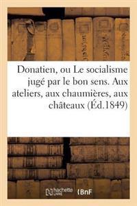 Donatien, Ou Le Socialisme Juge Par Le Bon Sens. Aux Ateliers, Aux Chaumieres, Aux Chateaux, a Tous