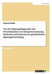 Von Der Eignungsdiagnostik Und Potentialanalyse Zur Kompetenzmessung. Methoden Und Instrumente Ganzheitlicher Eignungsbeurteilung