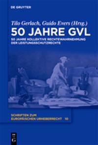 50 Jahre Gvl: 50 Jahre Kollektive Rechtewahrnehmung Der Leistungsschutzrechte