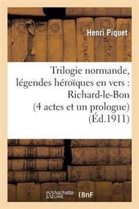 Trilogie Normande, Legendes Heroiques En Vers: Richard-Le-Bon (4 Actes Et Un Prologue)