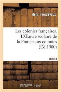 Les Colonies Francaises. Tome 4, L Oeuvre Scolaire de la France Aux Colonies