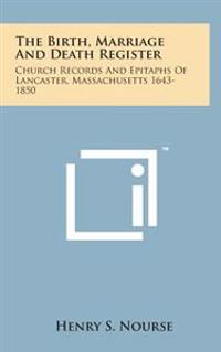 The Birth, Marriage and Death Register: Church Records and Epitaphs of Lancaster, Massachusetts 1643-1850