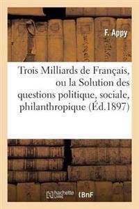 Trois Milliards de Francais, Ou La Solution Des Questions Politique, Sociale, Philanthropique